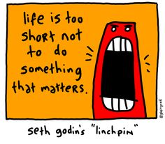 Linchpin- Life is Too Short | gapingvoid art