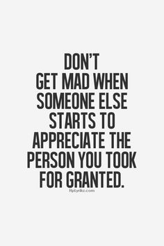 don't get mad when someone else starts to appreciate the person you took for granted. When every that starts to happen. Great Quotes, Quotes To Live By, Funny Quotes, Inspirational Quotes, Quotable Quotes, Drake Quotes, Awesome Quotes, Motivational, The Words