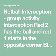 Netball Interception - group activity Interception Red 2 has the ball and red 1 starts in the opposite corner Blue 1 runs forward and Red 2 passes a diagonal pass to Blue 1 Red 1 moves on a diagonal to intercept the pass Following the interception red 1 feeds a straight pass onto Blue 2 Red 2 then runs straight to receive a diagonal pass from Blue 2 and Blue 1 moves across to intercept this pass.