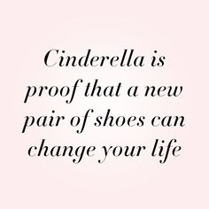 Cindarella is proof that a new pair of shoes can change your life