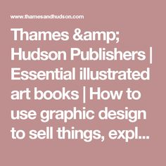 Thames & Hudson Publishers | Essential illustrated art books | How to use graphic design to sell things, explain things, make things look better, make people laugh, make people cry, and (every once in a while) change the world