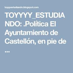 TOYYYY_ESTUDIANDO: .Política El Ayuntamiento de Castellón, en pie de ...