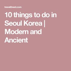10 things to do in Seoul Korea | Modern and Ancient