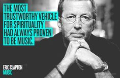 "MUSIC ""The most trustworthy vehicle for spirituality had always proven to be music."" Eric Clapton"