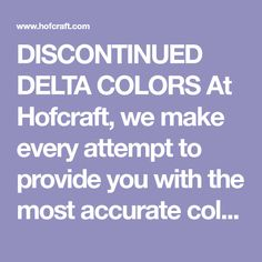 DISCONTINUED DELTA COLORS  At Hofcraft, we make every attempt to provide you with the most accurate color mixes possible, but as years pass and paint colors are replaced we do not always have the original colors to match. Some of the mixes below include discontinued colors that will have to be premixed to get the desired color. We apologize for any inconvenience.