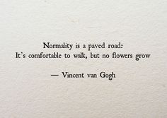 Normality is a paved road. It's comfortable to walk but no flowers grow. - Van Gogh #vangogh #quote #motivation