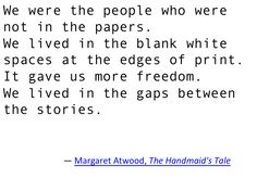 Margaret Atwood, The Handmaid's Tale. Lived in blank white spaces, edges of print, more freedom, gap. Introvert, INTJ