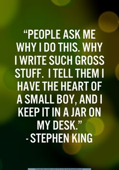 """People ask me why I do this. Why I write such gross stuff. I tell them I have the heart of a small boy, and I keep it in a jar on my desk."" #StephenKing #Writing"