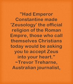 Had Emperor Constantine made 'Zeusology' the official religion of the Roman Empire, those who call themselves Christians today would be asking you to accept Zeus into your heart. ~Trevor Treharne, Australian journalist,
