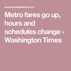 Metro fares go up, hours and schedules change - Washington Times