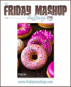 Create a project featuring Donuts or Baked Goods. Create a project with a Friendship Theme. or Mash it Up!and create a Friendship themed project with Donuts.