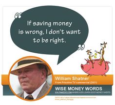 """If saving money is wrong, I don't want to be right."" --William Shatner 