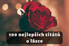 Citáty o lásce: Výběr 100 nejkrásnějších citátů o lásce. Slavné osobnosti i neznámí autoři. Citáty o vztazích, zamilované, vtipné, a další...To nejlepší z..