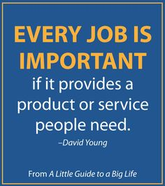 Every job is important if it provides a product or service people need. -David Young #ALittleGuide