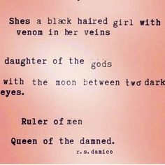 She's a black haired girl with venom in her veins.  Daughter of the gods with the moon between two dark eyes. Ruler of men. Queen of the damned. - r.s damico