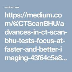 https://medium.com/@CTScanBHU/advances-in-ct-scan-bhu-tests-focus-at-faster-and-better-imaging-43f64c5e88da#.dx8exu5hz