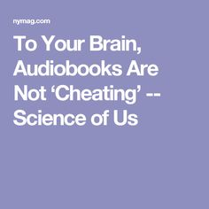 To Your Brain, Audiobooks Are Not 'Cheating' -- Science of Us