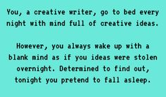 Writing Prompt -- You, a creative writer, go to bed every night with a mind full of creative ideas. However, you always wake up with a blank mind as if your ideas were stolen overnight. Determined to find out, tonight you pretend to fall asleep.