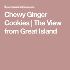 Chewy Ginger Cookies | The View from Great Island
