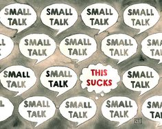 small talk. I do not like talking about weather, or girl stuff, or about gardening, or the movies; ect.