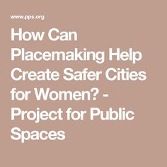 How Can Placemaking Help Create Safer Cities for Women? - Project for Public Spaces