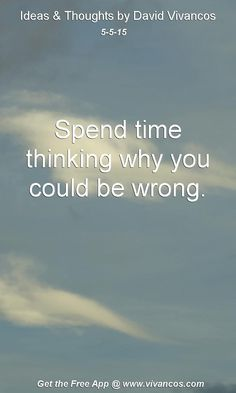 """May 5th 2015 Idea, """"Spend time thinking why you could be wrong."""" https://www.youtube.com/watch?v=nf_incaAcu4"""