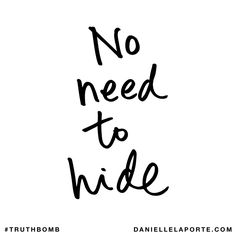 No need to hide. Subscribe: DanielleLaPorte.com #Truthbomb #Words #Quotes