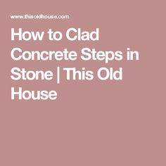 How to Clad Concrete Steps in Stone | This Old House