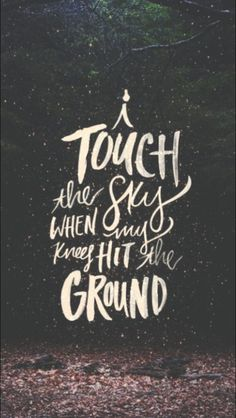 I touch the sky when my knees hit the ground -- I think that's what this says