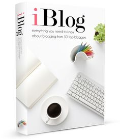 iBlog: Everything you need to know about blogging from 30 top bloggers | iBlogTheBook.com