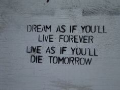 Dream as if you'll live forever. Live as if you'll die tomorrow.
