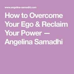 How to Overcome Your Ego & Reclaim Your Power — Angelina Samadhi