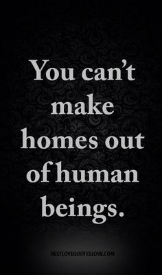 You can't make homes out of human beings.