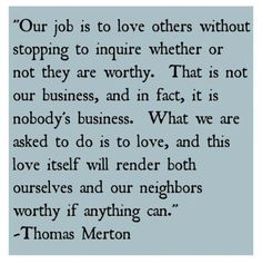 """Our job is to love others without stopping to inquire whether or not they are worthy.  That is not our business, and in fact, it is nobody's business.  What are we asked to do is to love, and this love itself will render both ourselves and our neighbors worthy if anything can."" - Thomas Merton"