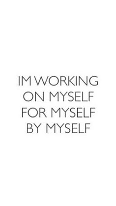 """I'm working on myself for myself by myself."" You don't need someone to change you in order to improve, you just need respect and love for yourself and for all of creation in order to do what you've always dreamed of and more."