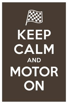 Keep Calm and Motor On