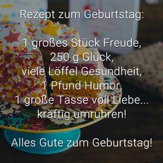 Rezept zum Geburtstag:    1 großes Stück Freude,  250 g Glück,  viele Löffel Gesundheit,  1 Pfund Humor,  1 große Tasse voll Liebe...  kräftig umrühren!    Alles Gute zum Geburtstag!
