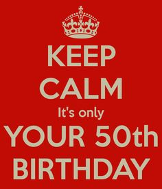 KEEP CALM It's only YOUR 50th BIRTHDAY