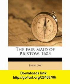 The fair maid of Bristow. 1605 (9781178349788) John Day , ISBN-10: 1178349780  , ISBN-13: 978-1178349788 ,  , tutorials , pdf , ebook , torrent , downloads , rapidshare , filesonic , hotfile , megaupload , fileserve