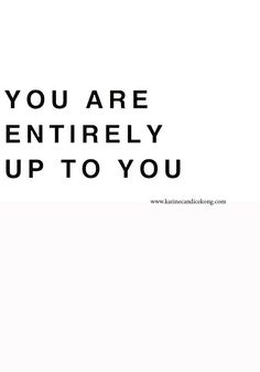 You are entirely up to you. Wise words to live by on http://www.karinecandicekong.com