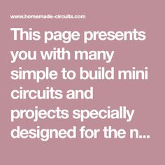 This page presents you with many simple to build mini circuits and projects specially designed for the new hobbyists, enthusiasts and school students. The mini projects explained here have been designed with minimum components and yet have some very useful features and applications