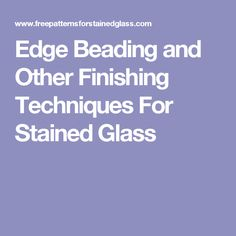 Edge Beading and Other Finishing Techniques For Stained Glass