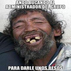 ANDO BUCANDO AL ADMINISTRADOR DEL GRUPO PARA DARLE UNOS BESOS  - hombre feo meme
