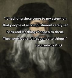 Leonardo da Vinci's words of wisdom. didn't research this to make sure it's accurate, but I like it anyway.