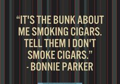 - Bonnie Parker (when asked by Percy Boyd what she wanted him to relay to the newspapers) Bonnie Parker, Bonnie Clyde, Warren Beatty, Faye Dunaway, My Kind Of Love, Movies Coming Out, Cigar Smoking, Gangsters, Good Advice