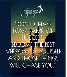 """""""DON'T CHASE LOVE, FAME, OR SUCCESS.BECOME THE BEST VERSION OF YOURSELF AND THOSE THINGS WILL CHASE YOU."""""""