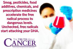 """Did you know...? """"Smog, pesticides, food additives, chemicals, and prescription medicines accelerate the free radical process to dangerous levels. Unchecked, free radicals start attacking your DNA."""" Please re-pin to help us spread the truth & educate others! Together we are changing the world and saving lives everyday! Join us for much more great information on The Truth About Cancer! <3"""