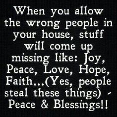 When You Allow The Wrong People In Your House...Stuff Comes Up Missing Like: Joy, Peace, Love, Hope And Faith.