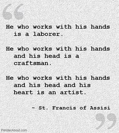 Work- with hands, head & heart.  Quote by St Francis of Assisi