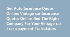 Get Auto Insurance Quote Online: Vintage car Insurance Quotes Online-find The Right Company For Your Vintage car #car #payment #calculators http://insurances.remmont.com/get-auto-insurance-quote-online-vintage-car-insurance-quotes-online-find-the-right-company-for-your-vintage-car-car-payment-calculators/  #get auto insurance quotes # 8/7/15 Vintage car Insurance Quotes Online-find The Right Company For Your Vintage car You're looking for vintage car insurance quotes online? The reality is…